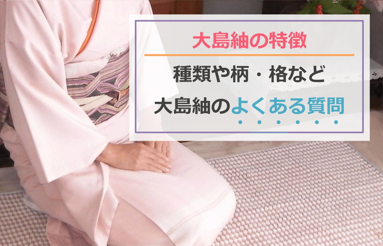 大島紬の特徴は?種類や柄・格など、大島紬のよくある質問を解説