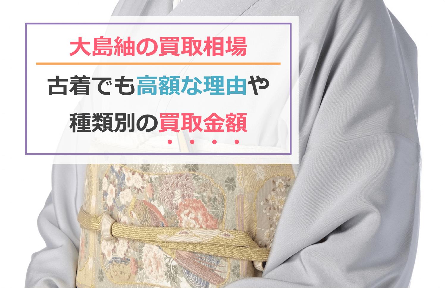 大島紬の買取相場!古着でも値段が高い理由や種類別の買取金額