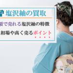 【塩沢紬の買取】高額で売れる塩沢紬の特徴は?買取相場や高く売るポイントもご紹介