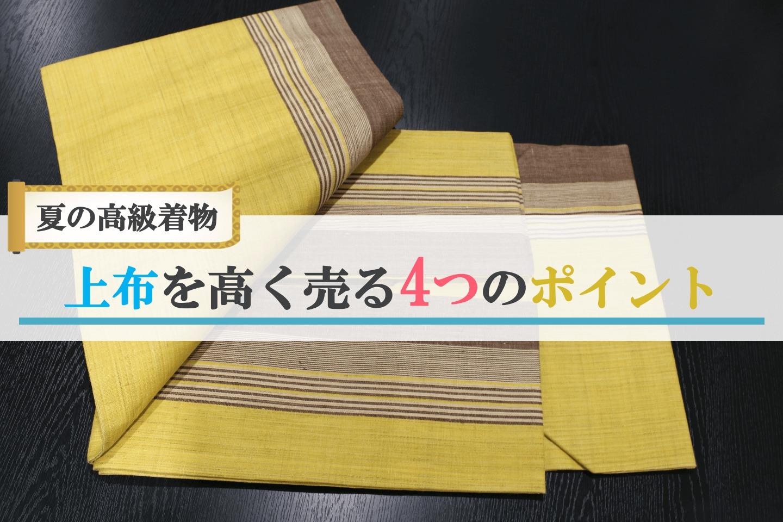 夏の高級着物「上布」を高く売るポイントをご紹介!